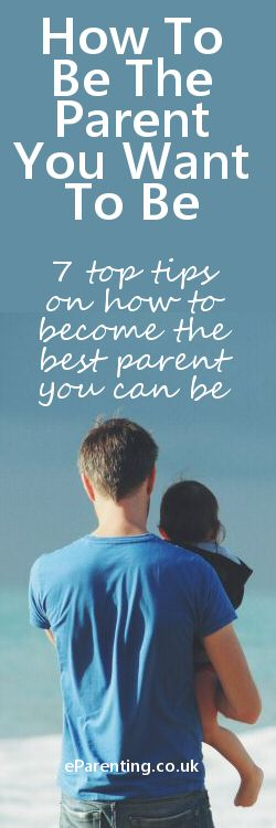 How To Be The Parent You Want To Be. Seven top tips on how to become the best parent you can be.