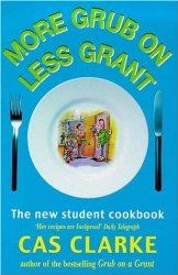 More Grub on Less Grant by Cas Clarke, the lifesaver for students who can't cook.